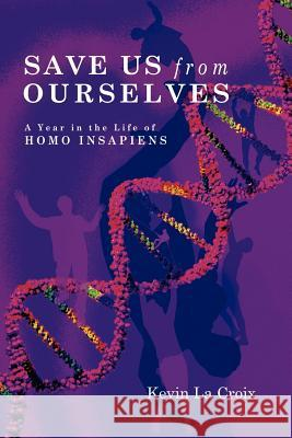 Save Us From Ourselves : A Year In The Life of Homo Insapiens Kevin L 9781411681583