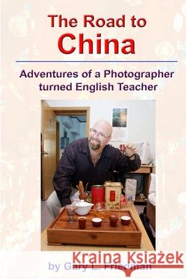 The Road to China: Adventures of a Photographer Turned English Teacher Gary Friedman 9781411697027 Lulu.com