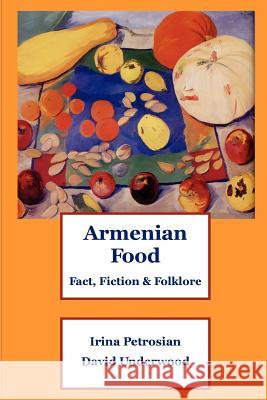 Armenian Food: Fact, Fiction & Folklore Irina Petrosian David Underwood 9781411698659