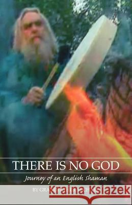 There Is No God: Journey of an English Shaman Grandfather Michael 9781412056014