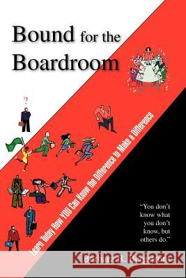 Bound for the Boardroom : Learn Today How You Can Know the Difference to Make a Difference Barbara B. Bergstrom Trafford Publishing 9781412079488