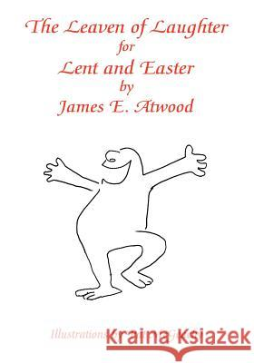The Leaven of Laughter for Lent and Easter James E. Atwood Pat McGeachy 9781412080767
