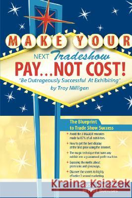 Make Your Next Tradeshow Pay... Not Cost : Be Outrageously Successful at Exhibiting Troy Milligan 9781412087926