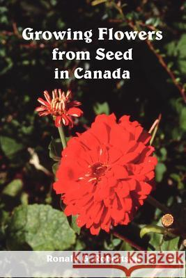 Growing Flowers from Seed in Canada Ronald G. Robertson 9781412094061