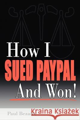 How I Sued PayPal and Won! Paul Bezaire 9781412094320