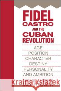 Fidel Castro and the Cuban Revolution: Age, Position, Character, Destiny, Personality, and Ambition Carlos Alberto Montaner 9781412807319
