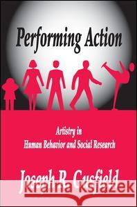 Performing Action: Artistry in Human Behavior and Social Research Joseph R. Gusfield 9781412856119 Transaction Publishers