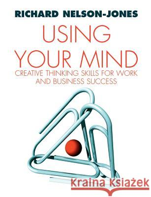 Using Your Mind: Creative Thinking Skills for Work and Business Success Richard Nelson-Jones 9781412901260