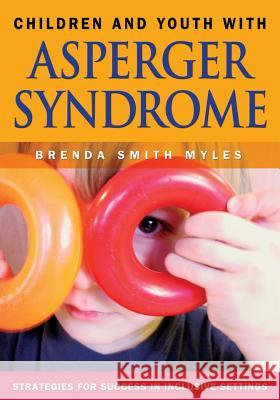 Children and Youth with Asperger Syndrome: Strategies for Success in Inclusive Settings Brenda Smith Myles 9781412904988