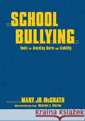 School Bullying: Tools for Avoiding Harm and Liability Mary Jo McGrath Maureen A. Charles 9781412915717