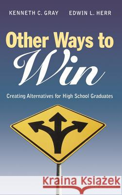 Other Ways to Win: Creating Alternatives for High School Graduates Kenneth C. Gray Edwin L. Herr 9781412917803