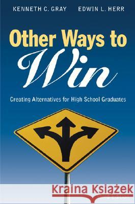 Other Ways to Win: Creating Alternatives for High School Graduates Kenneth C. Gray Edwin L. Herr 9781412917810