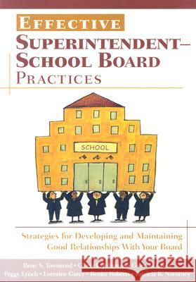 Effective Superintendent-School Board Practices : Strategies for Developing and Maintaining Good Relationships With Your Board Rene S. Townsend Gloria L. Johnston Gwen E. Gross 9781412940412