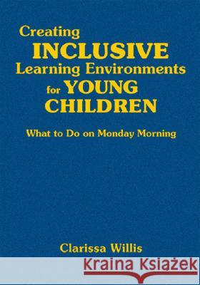 Creating Inclusive Learning Environments for Young Children: What to Do on Monday Morning Clarissa Willis 9781412957182