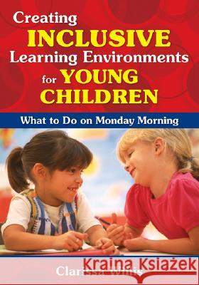 Creating Inclusive Learning Environments for Young Children: What to Do on Monday Morning Clarissa Willis 9781412957199