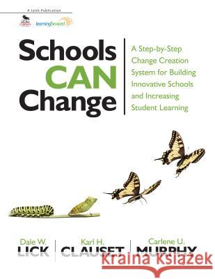 Schools Can Change : A Step-by-Step Change Creation System for Building Innovative Schools and Increasing Student Learning Dale W. Lick Carlene U. Murphy Karl H. Clauset 9781412998741