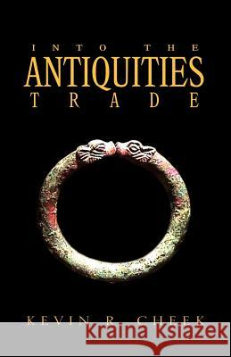 Into the Antiquities Trade Kevin R. Cheek 9781413431933
