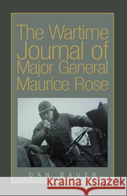 The Wartime Journal of Major General Maurice Rose Dan Bauer 9781413446135