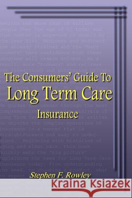The Consumer's Guide to Long Term Care Insurance Stephen F. Rowley 9781414038674