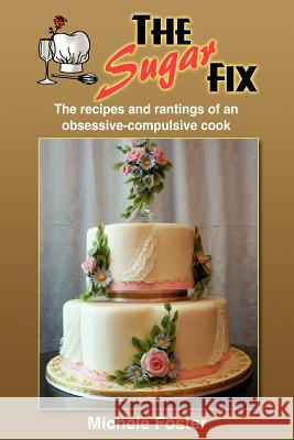 The Sugar Fix: The Recipes and Rantings of an Obsessive-Compulsive Cook Michele Foster 9781414056265