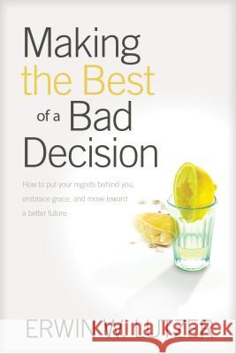 Making The Best Of A Bad Decision Erwin Lutzer 9781414311432