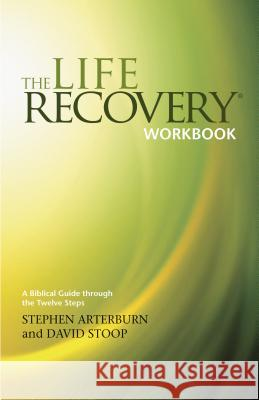The Life Recovery Workbook: A Biblical Guide Through the 12 Steps Stephen Arterburn David Stoop Larry Werbil 9781414313283 Tyndale House Publishers