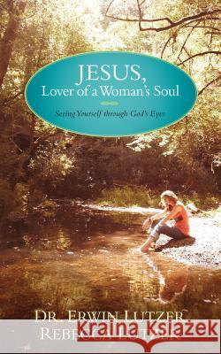 Jesus, Lover of a Woman's Soul: Seeing Yourself Through God's Eyes Erwin Lutzer Rebecca Lutzer 9781414338088