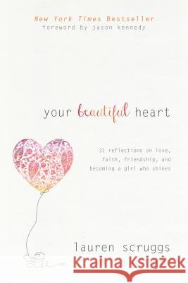 Your Beautiful Heart: 31 Reflections on Love, Faith, Friendship, and Becoming a Girl Who Shines Lauren Scruggs Lisa Velthouse Jason Kennedy 9781414376714
