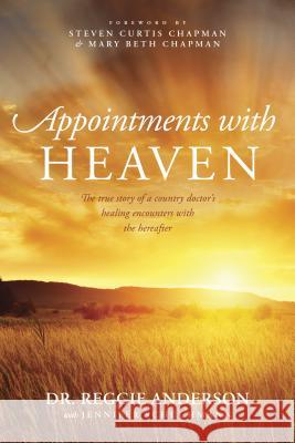 Appointments with Heaven: The True Story of a Country Doctor's Healing Encounters with the Hereafter Reggie Anderson Jennifer Schuchmann Steven Curtis Chapman 9781414380452 Tyndale Momentum