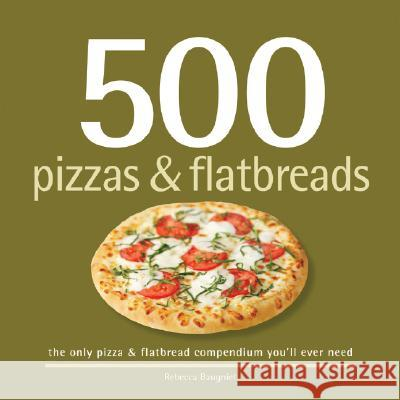 500 Pizzas & Flatbreads: The Only Pizza and Flatbread Compendium You'll Ever Need Rebecca Baugniet 9781416205227