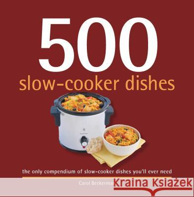 500 Slow-Cooker Dishes: The Only Compendium of Slow-Cooker Dishes You'll Ever Need Carol Beckerman 9781416206620