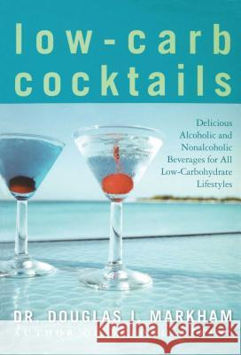 Low-Carb Cocktails: Delicious Alcoholic and Nonalcoholic Beverages for All Low-Carbohydrate Lifestyles Douglas J. Markham 9781416503873