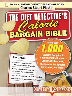The Diet Detective's Calorie Bargain Bible: More Than 1,000 Calorie Bargains in Supermarkets, Kitchens, Offices, Restaurants, the Movies, for Special Charles Stuart Platkin 9781416551225