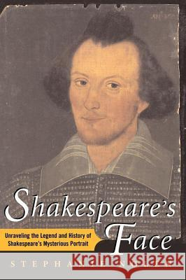 Shakespeare's Face: Unraveling the Legend and History of Shakespeare's Mysterious Portrait Stephanie Nolen 9781416567912