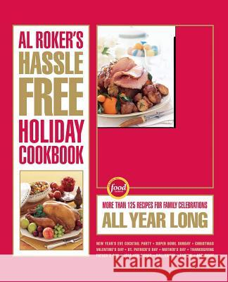Al Roker's Hassle-Free Holiday Cookbook: More Than 125 Recipes for Family Celebrations All Year Long Al Roker Mark Thomas Marialisa Calta 9781416569589