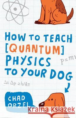 How to Teach Quantum Physics to Your Dog Chad Orzel 9781416572299 Scribner Book Company