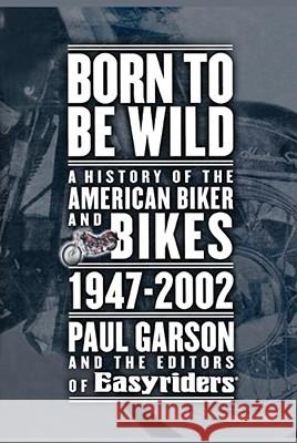 Born to Be Wild: A History of the American Biker and Bikes 1947-2002 Paul Garson Editors of Easyriders 9781416575238