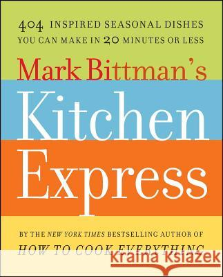 Mark Bittman's Kitchen Express: 404 Inspired Seasonal Dishes You Can Make in 20 Minutes or Less Mark Bittman 9781416575672 Simon & Schuster