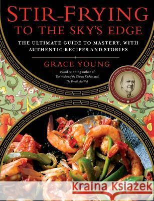Stir-Frying to the Sky's Edge: The Ultimate Guide to Mastery, with Authentic Recipes and Stories Grace Young 9781416580577