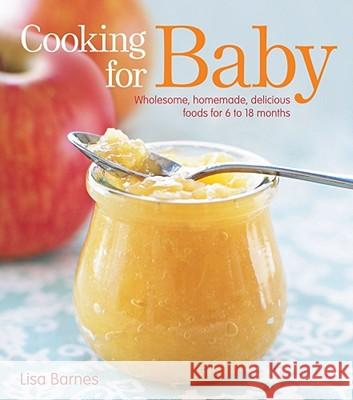 Cooking for Baby: Wholesome, Homemade, Delicious Foods for 6 to 18 Months Lisa Barnes 9781416599180