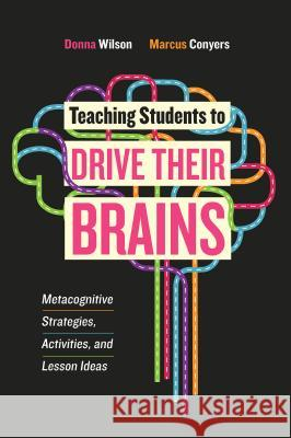 Teaching Students to Drive Their Brains: Metacognitive Strategies, Activities, and Lesson Ideas Donna Wilson Marcus Conyers 9781416622116