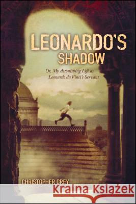 Leonardo's Shadow: Or, My Astonishing Life as Leonardo Da Vinci's Servant Christopher Grey 9781416905448