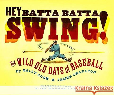Hey Batta Batta Swing!: The Wild Old Days of Baseball Sally Cook James Charlton Ross MacDonald 9781416912071