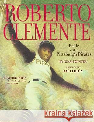 Roberto Clemente: Pride of the Pittsburgh Pirates Jonah Winter Raul Colon 9781416950820