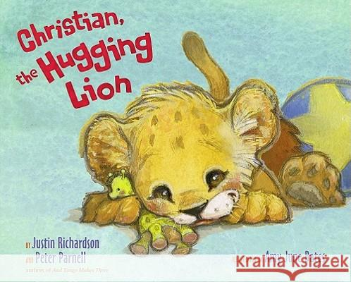 Christian, the Hugging Lion Justin Richardson Peter Parnell Amy June Bates 9781416986621