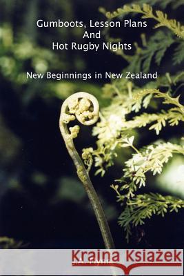 Gumboots, Lesson Plans And Hot Rugby Nights : New Beginnings in New Zealand J. a. Flynn 9781418426583