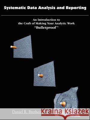 Systematic Data Analysis and Reporting: An Introduction to the Craft of Making Your Analytic Work ''Bulletproof'' Daniel R. Bretheim 9781418427337