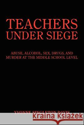 Teachers Under Siege: Abuse, Alcohol, Sex, Drugs, and Murder at the Middle School Level Yvonne Singleton Davis 9781418427498