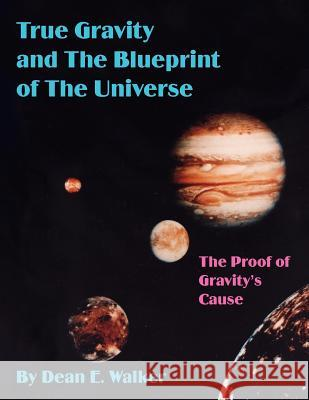 True Gravity and The Blueprint of The Universe : The Proof of Gravity's Cause Dean E. Walker 9781418441999