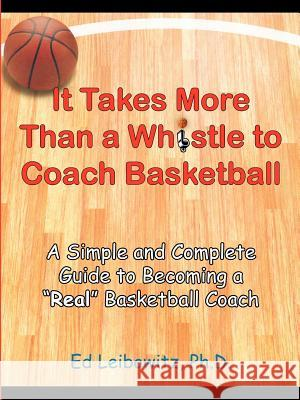 It Takes More Than a Whistle to Coach Basketball: A Simple and Complete Guide to Becoming a Real Basketball Coach Ed Leibowitz 9781418443832